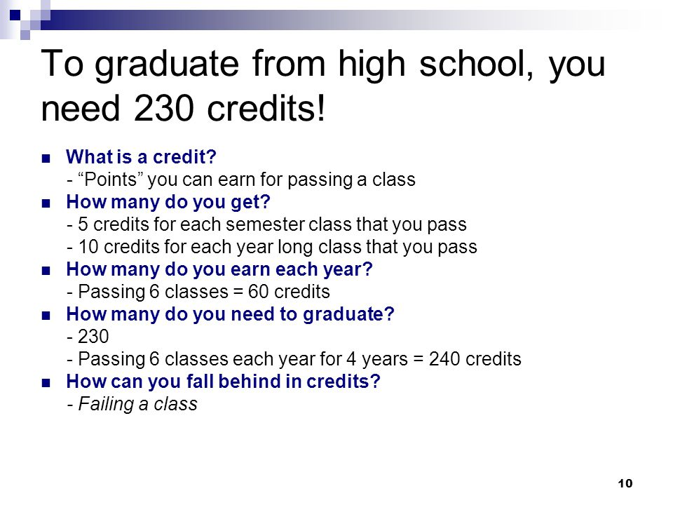"""10 To graduate from high school, you need 230 credits! What is a credit? - """"Points"""" you can earn for passing a class How many do you get? - 5 credits"""