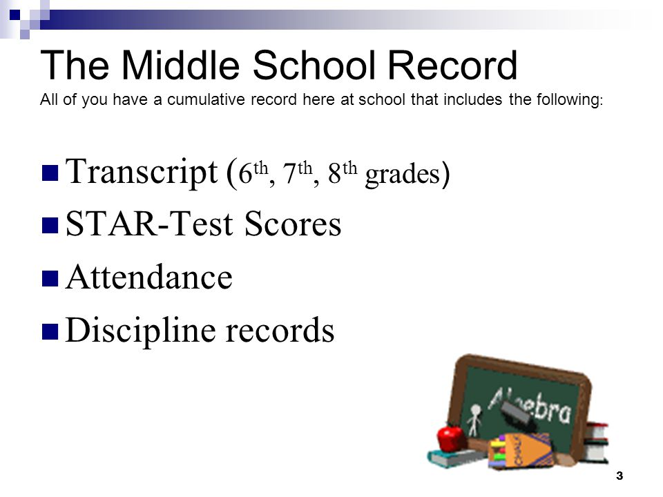 3 The Middle School Record All of you have a cumulative record here at school that includes the following : Transcript ( 6 th, 7 th, 8 th grades ) STA