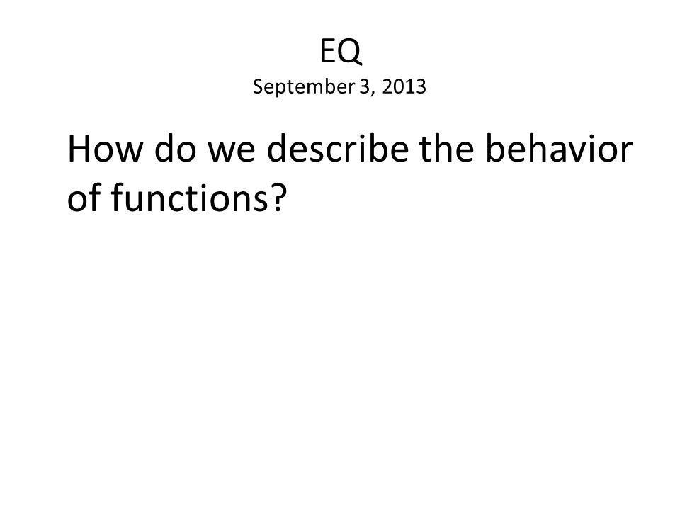 EQ September 3, 2013 How do we describe the behavior of functions