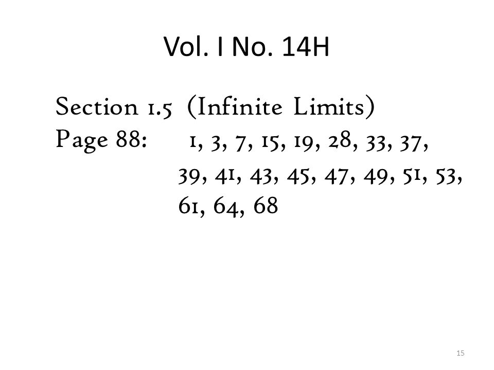 Vol. I No. 14H Section 1.5 (Infinite Limits) Page 88: 1, 3, 7, 15, 19, 28, 33, 37, 39, 41, 43, 45, 47, 49, 51, 53, 61, 64, 68 15
