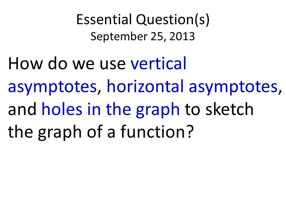 Essential Question(s) September 25, 2013 How do we use vertical asymptotes, horizontal asymptotes, and holes in the graph to sketch the graph of a function