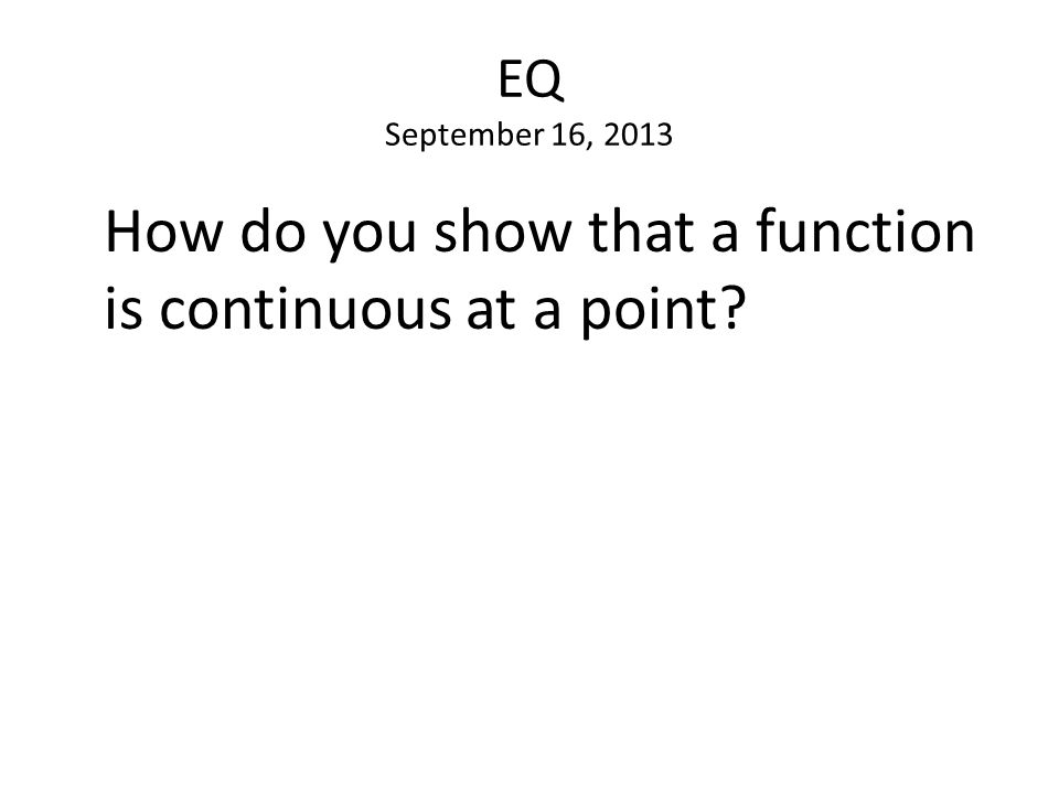 EQ September 16, 2013 How do you show that a function is continuous at a point