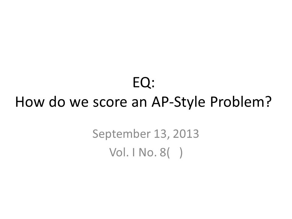 EQ: How do we score an AP-Style Problem September 13, 2013 Vol. I No. 8( )