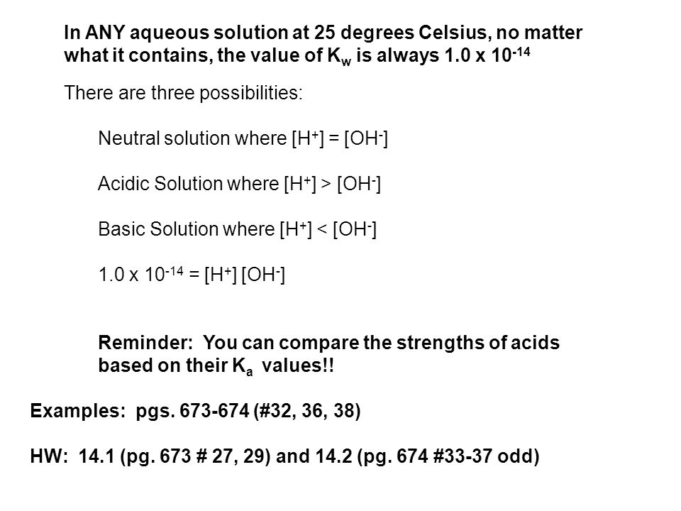 In ANY aqueous solution at 25 degrees Celsius, no matter what it contains, the value of K w is always 1.0 x 10 -14 There are three possibilities: Neutral solution where [H + ] = [OH - ] Acidic Solution where [H + ] > [OH - ] Basic Solution where [H + ] < [OH - ] 1.0 x 10 -14 = [H + ] [OH - ] Reminder: You can compare the strengths of acids based on their K a values!.