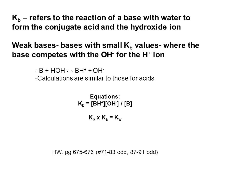Equations: K b = [BH + ][OH - ] / [B] K b x K a = K w HW: pg 675-676 (#71-83 odd, 87-91 odd) K b – refers to the reaction of a base with water to form