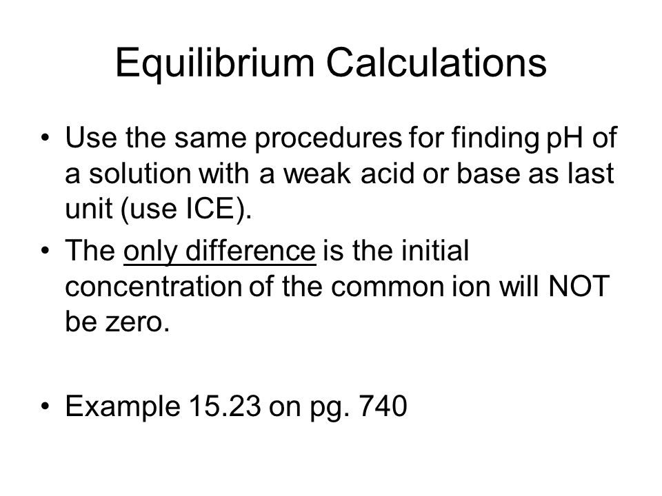 Equilibrium Calculations Use the same procedures for finding pH of a solution with a weak acid or base as last unit (use ICE).