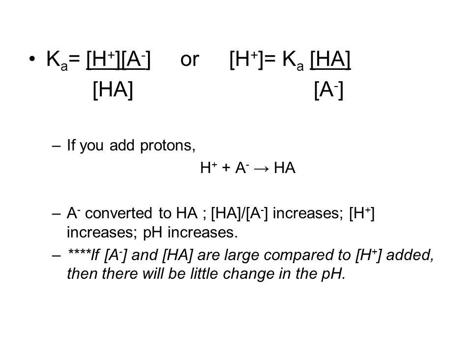 K a = [H + ][A - ] or [H + ]= K a [HA] [HA] [A - ] –If you add protons, H + + A - → HA –A - converted to HA ; [HA]/[A - ] increases; [H + ] increases; pH increases.
