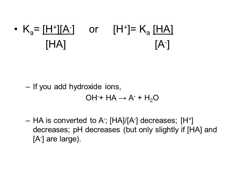 K a = [H + ][A - ] or [H + ]= K a [HA] [HA] [A - ] –If you add hydroxide ions, OH - + HA → A - + H 2 O –HA is converted to A - ; [HA]/[A - ] decreases; [H + ] decreases; pH decreases (but only slightly if [HA] and [A - ] are large).