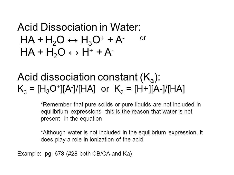 Acid Dissociation in Water: HA + H 2 O ↔ H 3 O + + A - or HA + H 2 O ↔ H + + A - Acid dissociation constant (K a ): K a = [H 3 O + ][A - ]/[HA] or K a