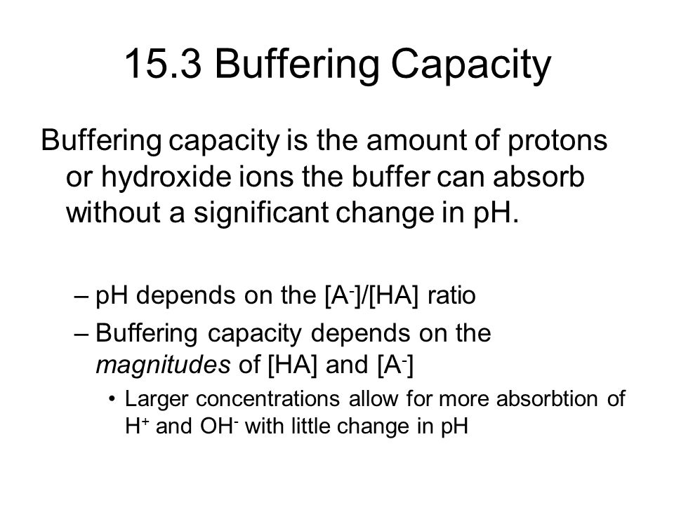 15.3 Buffering Capacity Buffering capacity is the amount of protons or hydroxide ions the buffer can absorb without a significant change in pH. –pH de