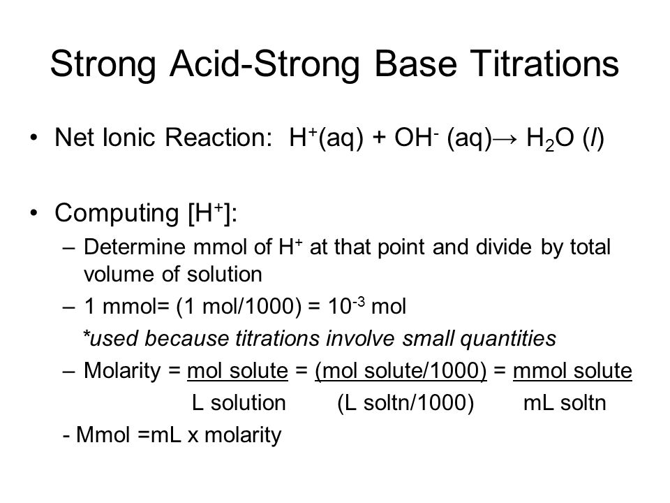 Strong Acid-Strong Base Titrations Net Ionic Reaction: H + (aq) + OH - (aq)→ H 2 O (l) Computing [H + ]: –Determine mmol of H + at that point and divide by total volume of solution –1 mmol= (1 mol/1000) = 10 -3 mol *used because titrations involve small quantities –Molarity = mol solute = (mol solute/1000) = mmol solute L solution (L soltn/1000) mL soltn - Mmol =mL x molarity