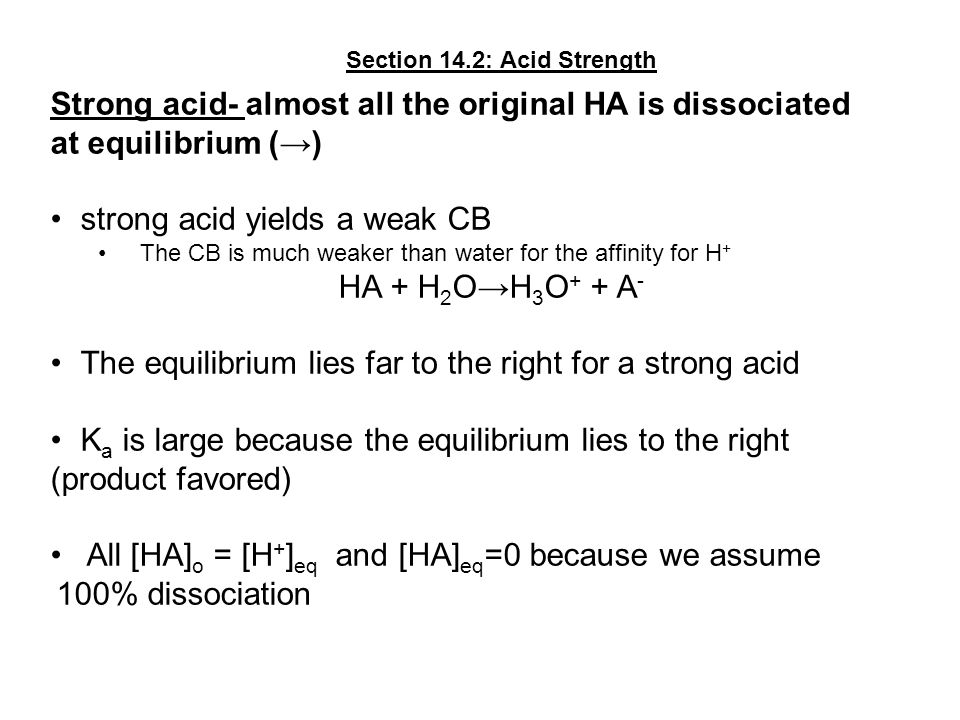 Strong acid- almost all the original HA is dissociated at equilibrium (→) strong acid yields a weak CB The CB is much weaker than water for the affini