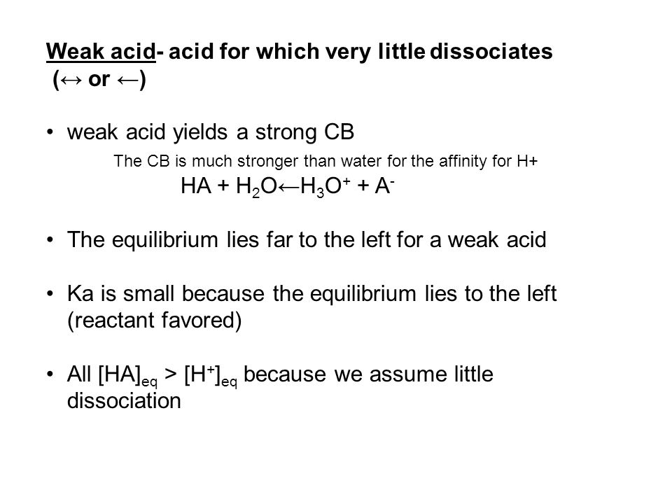 Weak acid- acid for which very little dissociates (↔ or ←) weak acid yields a strong CB The CB is much stronger than water for the affinity for H+ HA + H 2 O←H 3 O + + A - The equilibrium lies far to the left for a weak acid Ka is small because the equilibrium lies to the left (reactant favored) All [HA] eq > [H + ] eq because we assume little dissociation
