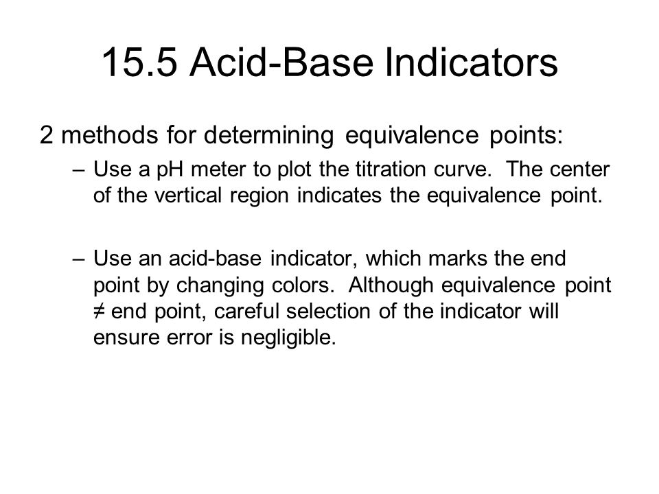 15.5 Acid-Base Indicators 2 methods for determining equivalence points: –Use a pH meter to plot the titration curve.