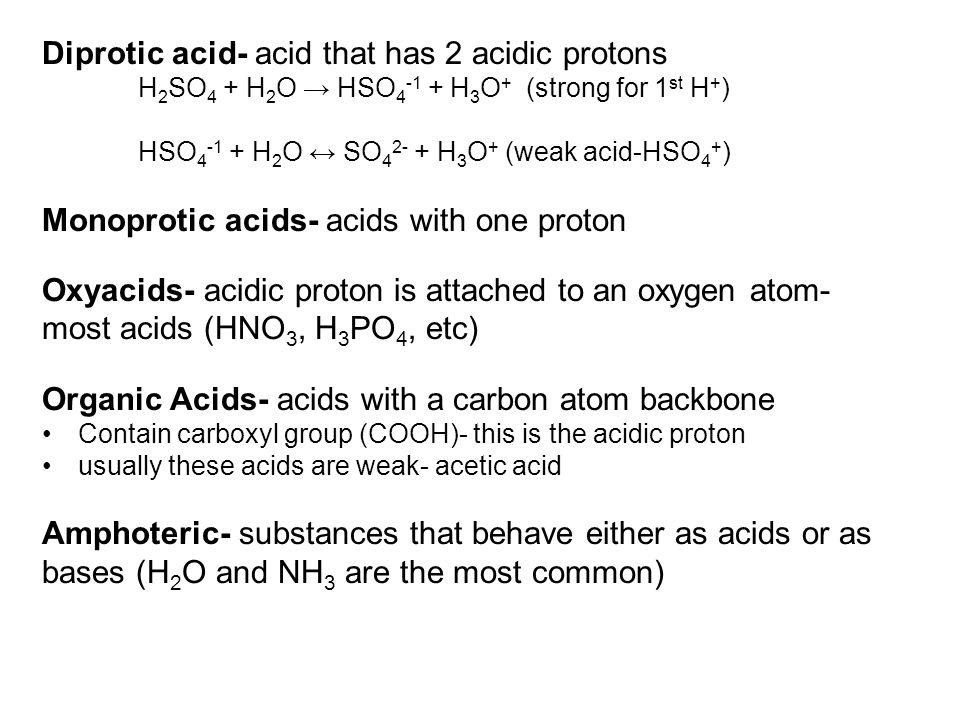 Diprotic acid- acid that has 2 acidic protons H 2 SO 4 + H 2 O → HSO 4 -1 + H 3 O + (strong for 1 st H + ) HSO 4 -1 + H 2 O ↔ SO 4 2- + H 3 O + (weak acid-HSO 4 + ) Monoprotic acids- acids with one proton Oxyacids- acidic proton is attached to an oxygen atom- most acids (HNO 3, H 3 PO 4, etc) Organic Acids- acids with a carbon atom backbone Contain carboxyl group (COOH)- this is the acidic proton usually these acids are weak- acetic acid Amphoteric- substances that behave either as acids or as bases (H 2 O and NH 3 are the most common)