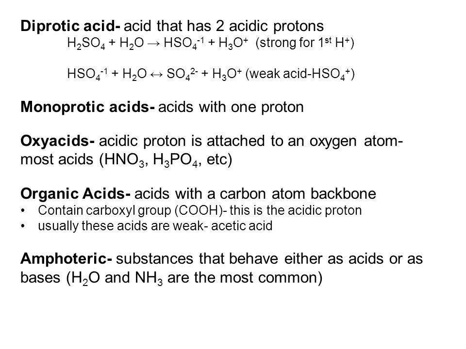 Diprotic acid- acid that has 2 acidic protons H 2 SO 4 + H 2 O → HSO 4 -1 + H 3 O + (strong for 1 st H + ) HSO 4 -1 + H 2 O ↔ SO 4 2- + H 3 O + (weak