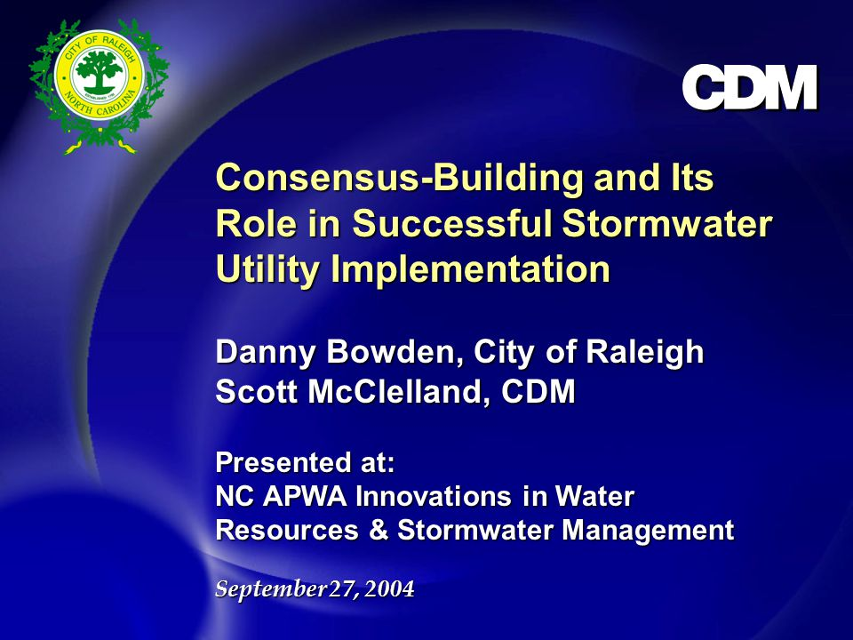 Consensus-Building and Its Role in Successful Stormwater Utility Implementation Danny Bowden, City of Raleigh Scott McClelland, CDM Presented at: NC APWA Innovations in Water Resources & Stormwater Management September 27, 2004