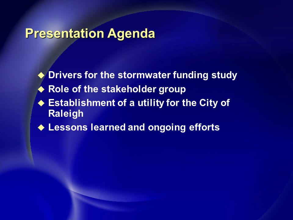 Presentation Agenda u Drivers for the stormwater funding study u Role of the stakeholder group u Establishment of a utility for the City of Raleigh u Lessons learned and ongoing efforts