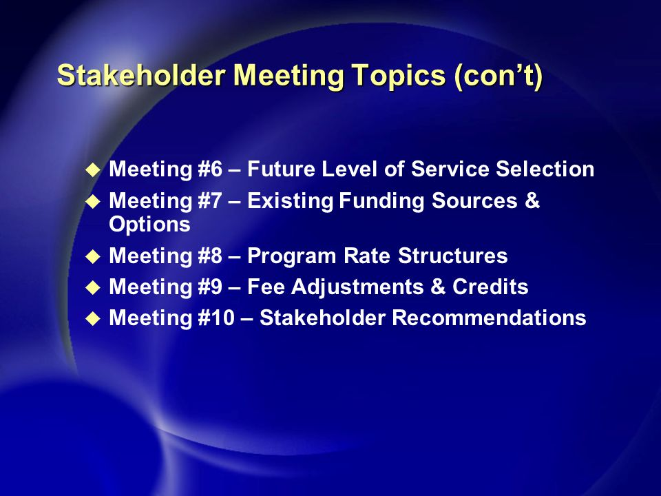 Stakeholder Meeting Topics (con't) u Meeting #6 – Future Level of Service Selection u Meeting #7 – Existing Funding Sources & Options u Meeting #8 – Program Rate Structures u Meeting #9 – Fee Adjustments & Credits u Meeting #10 – Stakeholder Recommendations