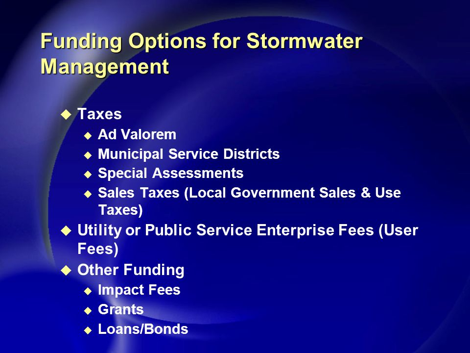 Funding Options for Stormwater Management u Taxes u Ad Valorem u Municipal Service Districts u Special Assessments u Sales Taxes (Local Government Sales & Use Taxes) u Utility or Public Service Enterprise Fees (User Fees) u Other Funding u Impact Fees u Grants u Loans/Bonds
