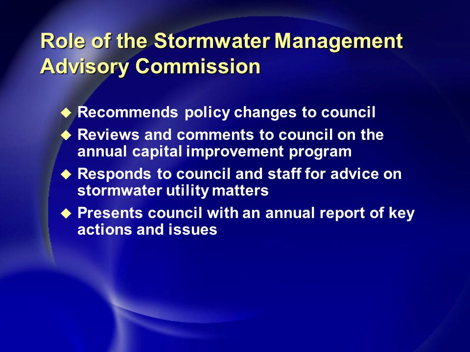 Role of the Stormwater Management Advisory Commission u Recommends policy changes to council u Reviews and comments to council on the annual capital improvement program u Responds to council and staff for advice on stormwater utility matters u Presents council with an annual report of key actions and issues