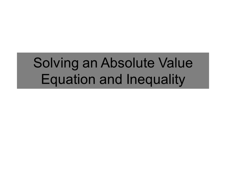Solving an Absolute Value Equation Solve the following: Isolate the Absolute Value Write a Positive and a Negative Version OR Solve Both