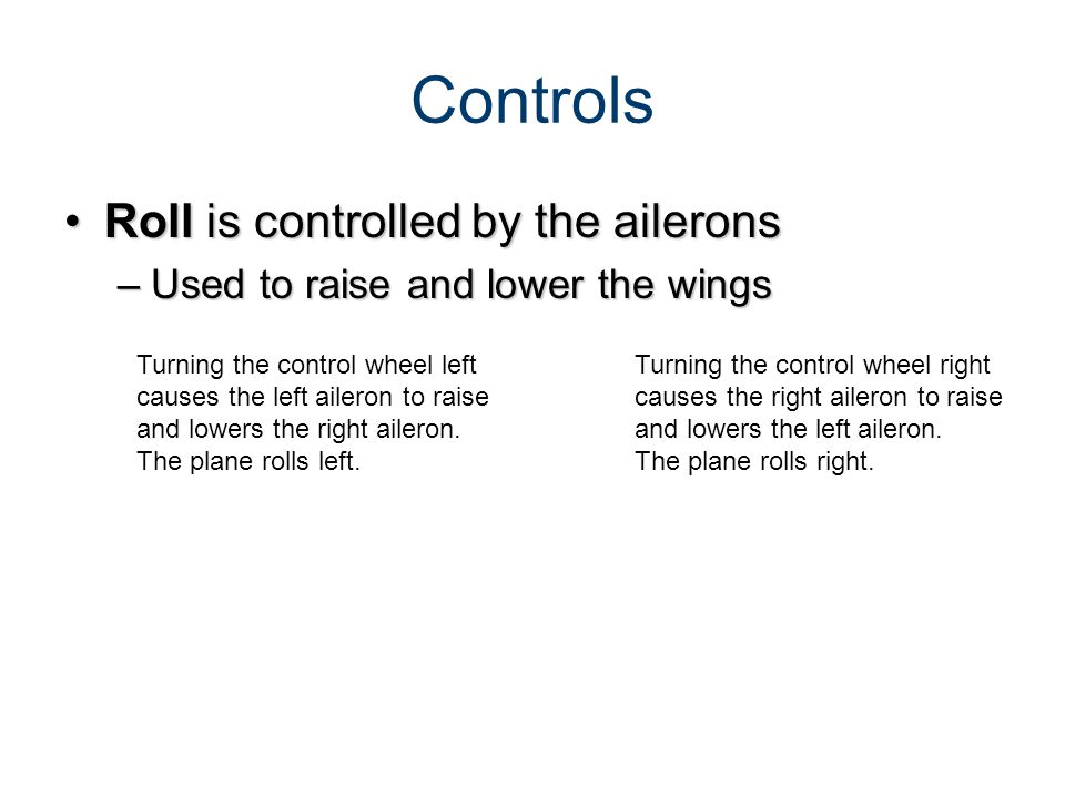 Roll is controlled by the aileronsRoll is controlled by the ailerons –Used to raise and lower the wings Turning the control wheel left causes the left