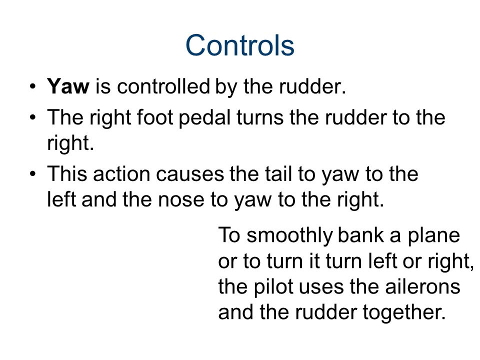 Controls Yaw is controlled by the rudder. The right foot pedal turns the rudder to the right. This action causes the tail to yaw to the left and the n