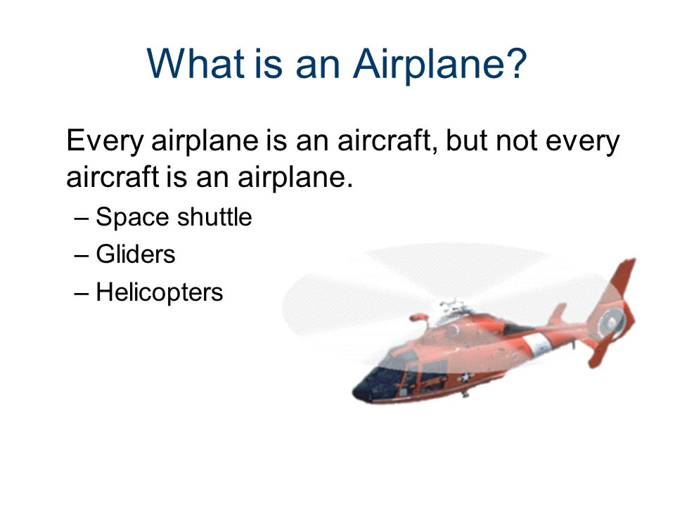 What is an Airplane? Every airplane is an aircraft, but not every aircraft is an airplane. –Space shuttle –Gliders –Helicopters