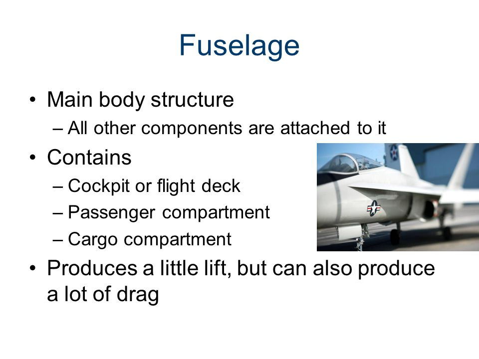 Fuselage Main body structure –All other components are attached to it Contains –Cockpit or flight deck –Passenger compartment –Cargo compartment Produ