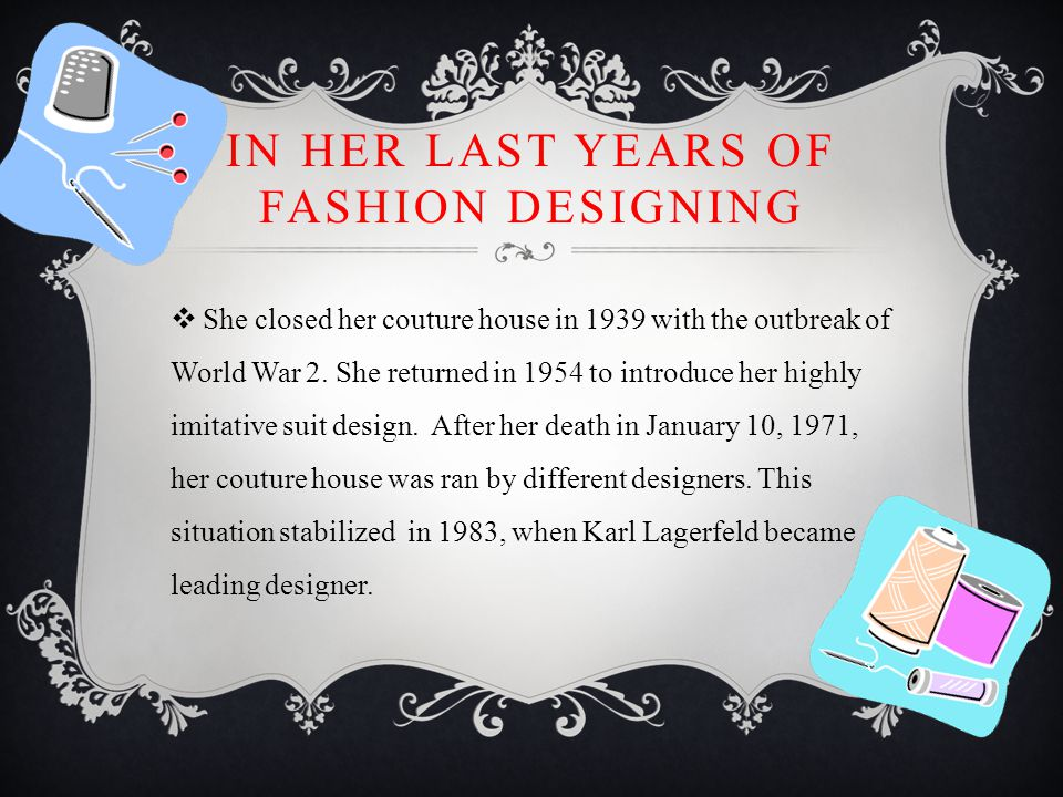 IN HER LAST YEARS OF FASHION DESIGNING  She closed her couture house in 1939 with the outbreak of World War 2.