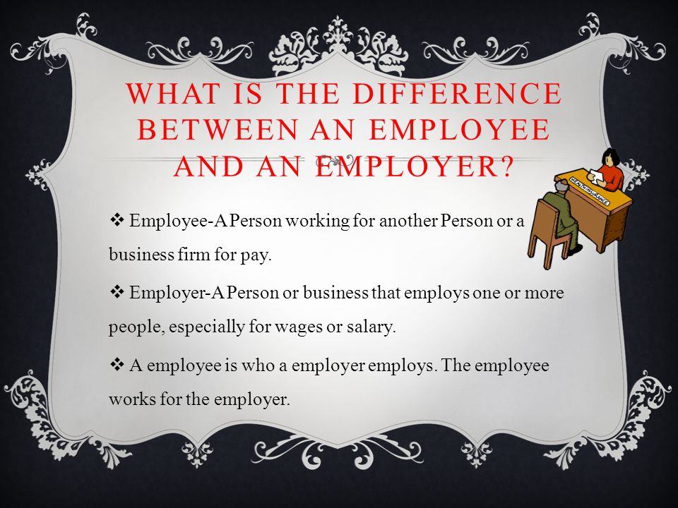 WHAT IS THE DIFFERENCE BETWEEN AN EMPLOYEE AND AN EMPLOYER.