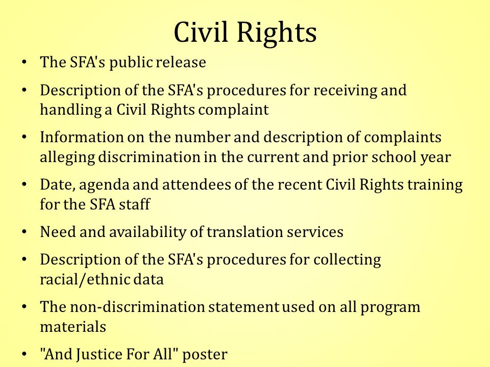 Civil Rights The SFA s public release Description of the SFA s procedures for receiving and handling a Civil Rights complaint Information on the number and description of complaints alleging discrimination in the current and prior school year Date, agenda and attendees of the recent Civil Rights training for the SFA staff Need and availability of translation services Description of the SFA s procedures for collecting racial/ethnic data The non-discrimination statement used on all program materials And Justice For All poster