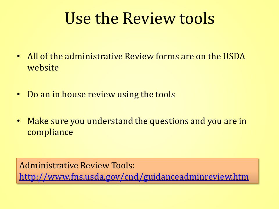 Use the Review tools All of the administrative Review forms are on the USDA website Do an in house review using the tools Make sure you understand the questions and you are in compliance Administrative Review Tools: http://www.fns.usda.gov/cnd/guidanceadminreview.htm Administrative Review Tools: http://www.fns.usda.gov/cnd/guidanceadminreview.htm
