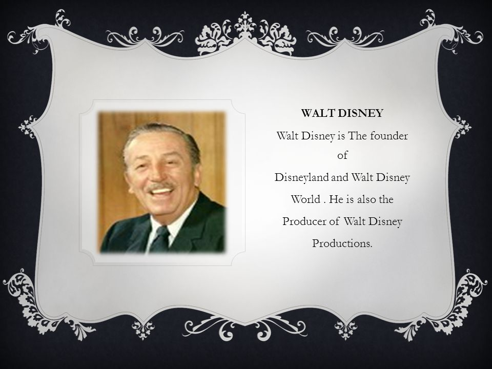WALT DISNEY Walt Disney is The founder of Disneyland and Walt Disney World.