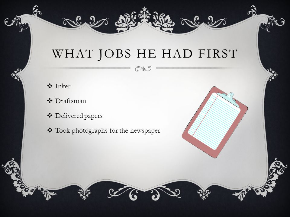 WHAT JOBS HE HAD FIRST  Inker  Draftsman  Delivered papers  Took photographs for the newspaper