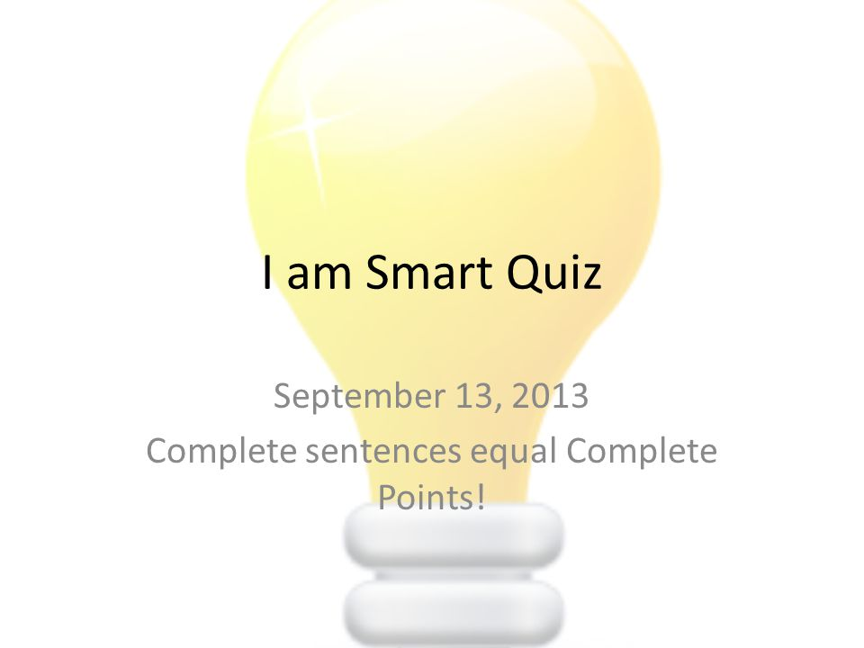 I am Smart Quiz September 13, 2013 Complete sentences equal Complete Points!