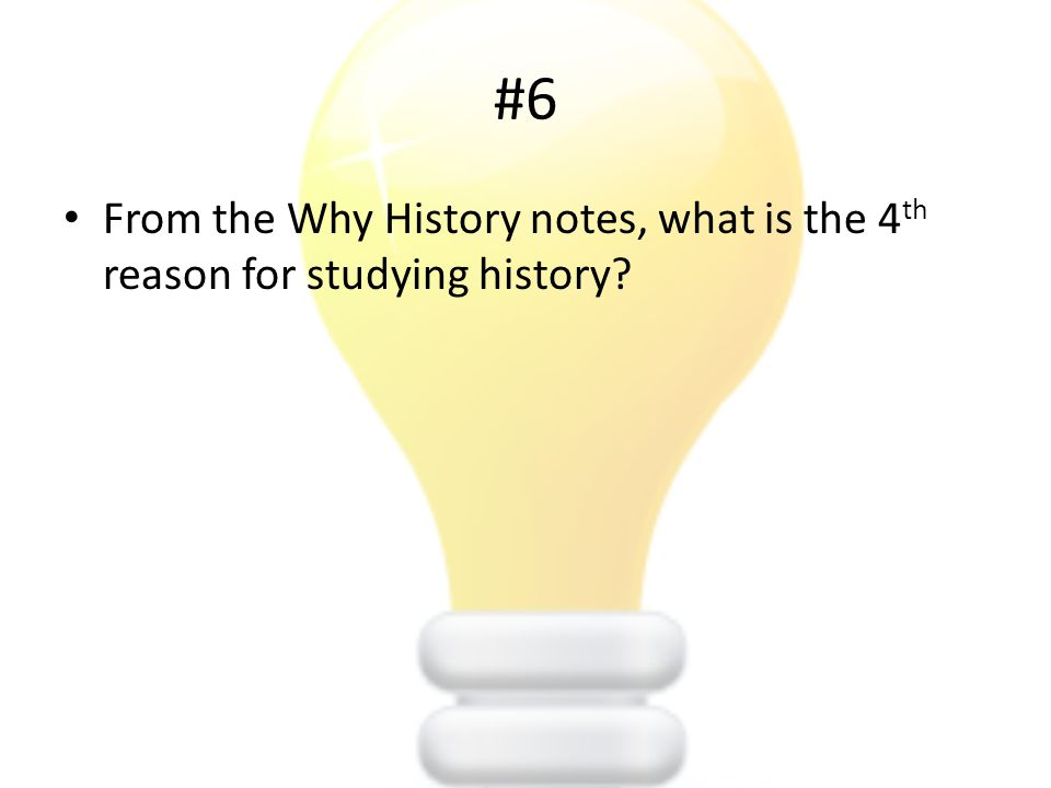 #6 From the Why History notes, what is the 4 th reason for studying history?