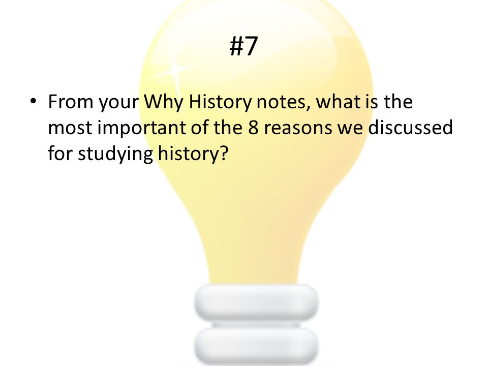 #7 From your Why History notes, what is the most important of the 8 reasons we discussed for studying history?