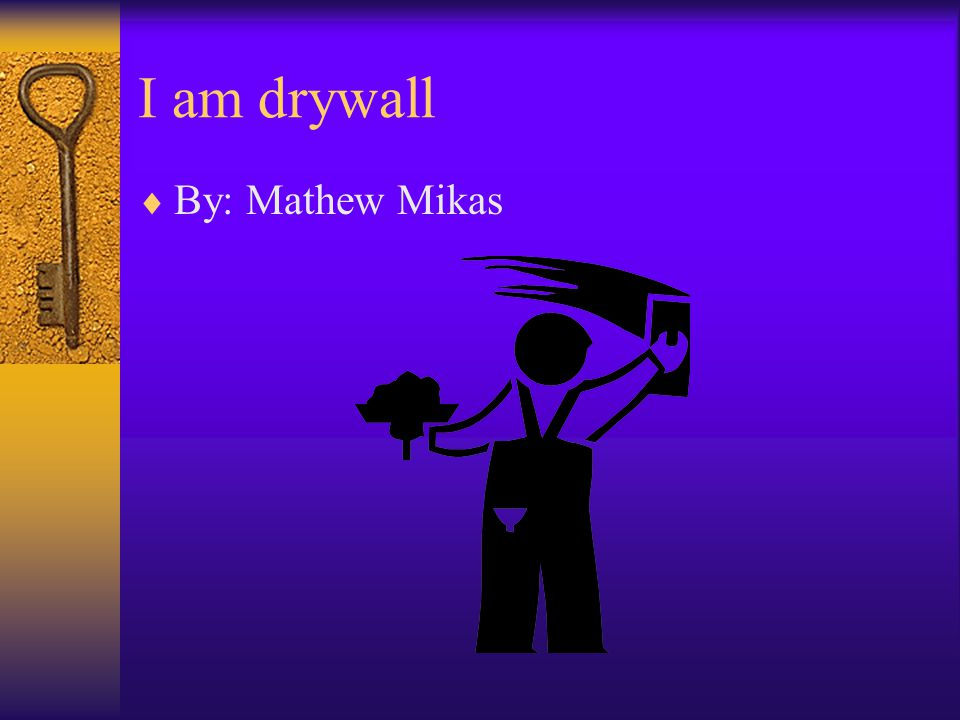 I am drywall  By: Mathew Mikas