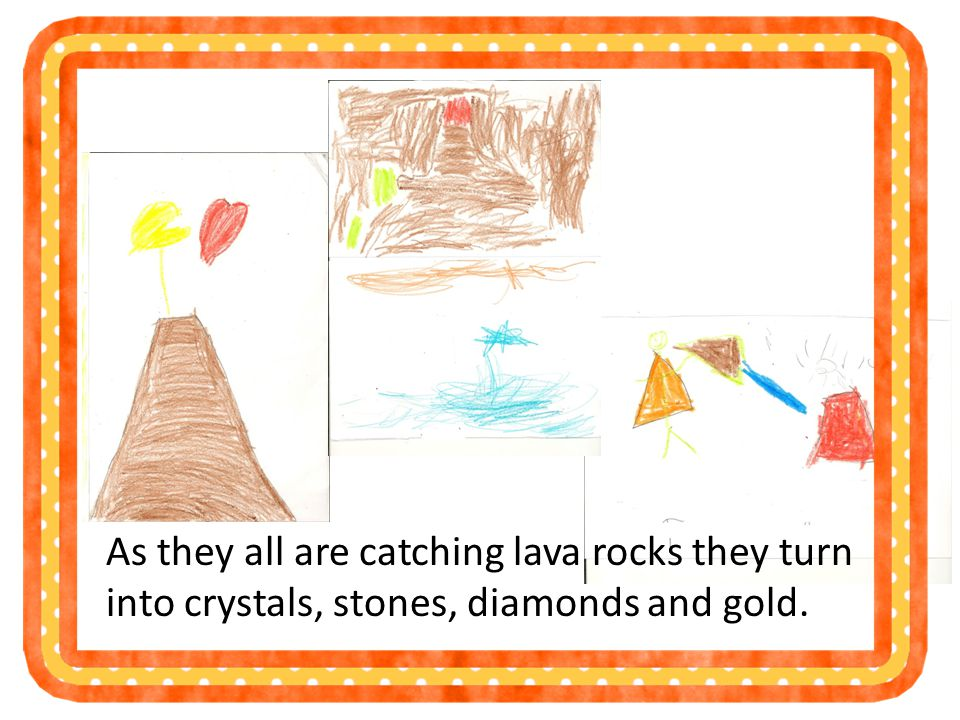 As they all are catching lava rocks they turn into crystals, stones, diamonds and gold.
