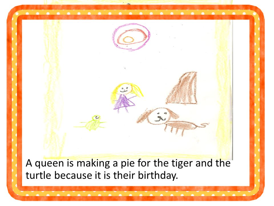 A queen is making a pie for the tiger and the turtle because it is their birthday.