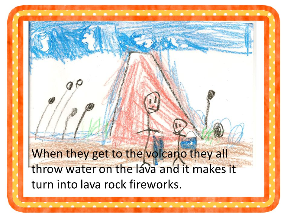 When they get to the volcano they all throw water on the lava and it makes it turn into lava rock fireworks.