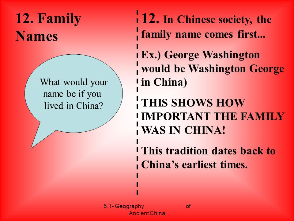 5.1- Geography of Ancient China 12. Family Names 12. In Chinese society, the family name comes first... Ex.) George Washington would be Washington Geo