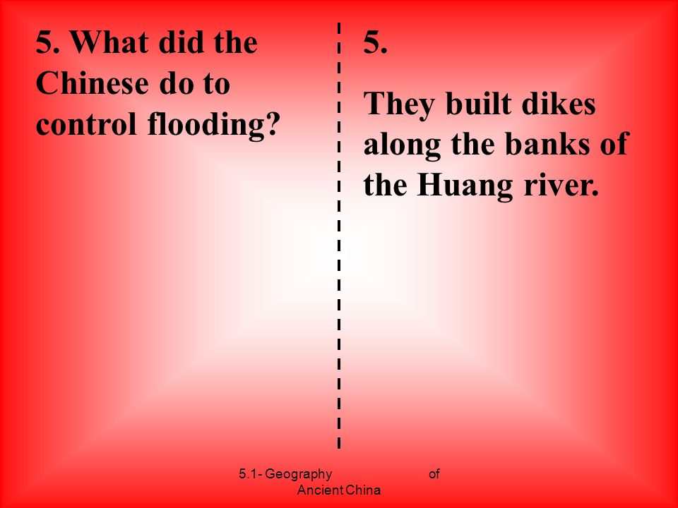 5.1- Geography of Ancient China 5. What did the Chinese do to control flooding? 5. They built dikes along the banks of the Huang river.