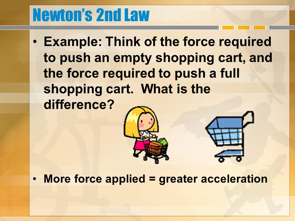 Newton's 2nd Law Example: Think of the force required to push an empty shopping cart, and the force required to push a full shopping cart. What is the