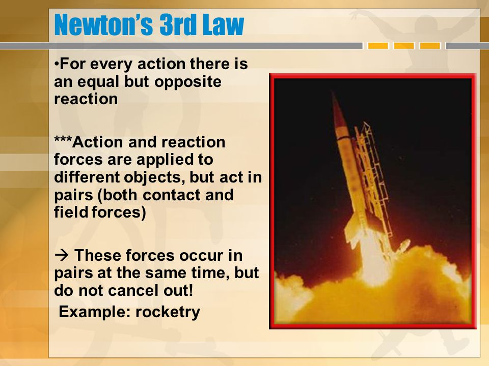 Newton's 3rd Law For every action there is an equal but opposite reaction ***Action and reaction forces are applied to different objects, but act in p