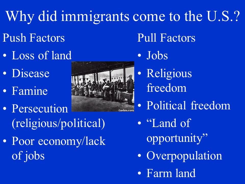 "Why did immigrants come to the U.S.? Pull Factors Jobs Religious freedom Political freedom ""Land of opportunity"" Overpopulation Farm land Push Factors"