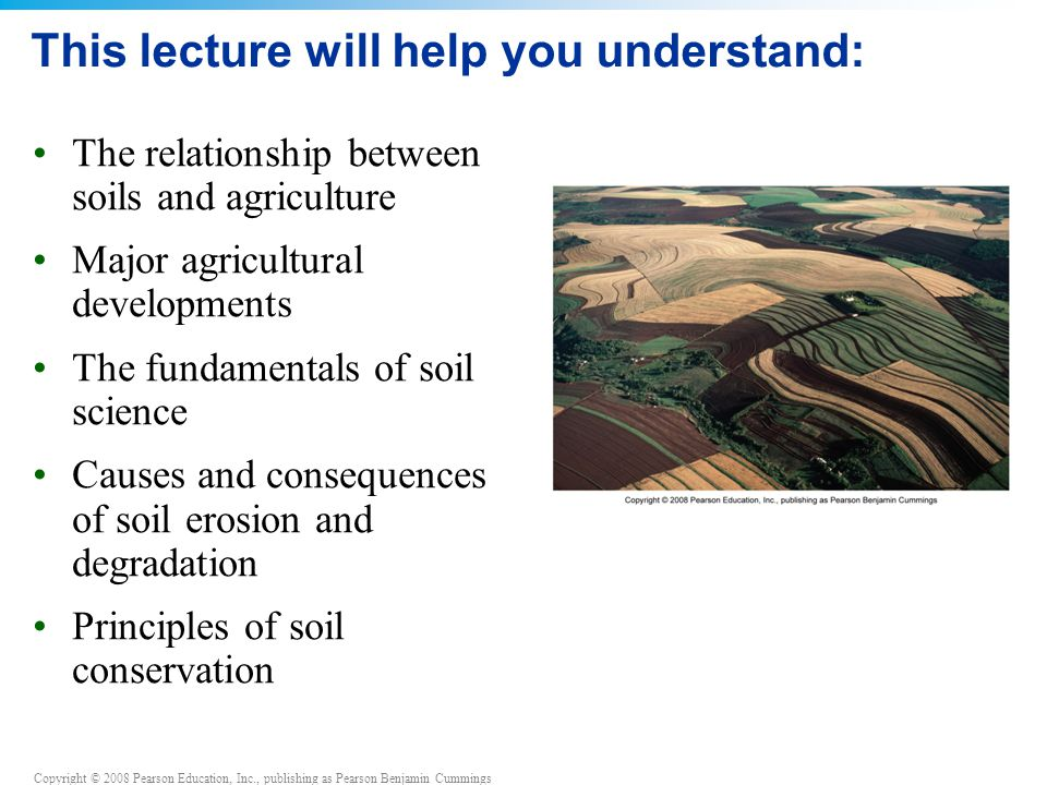 Copyright © 2008 Pearson Education, Inc., publishing as Pearson Benjamin Cummings No-till agriculture in Southern Brazil Southern Brazil's climate and soils make for bountiful harvests Repeated planting has diminished the productivity of the soil Leaving crop residues on their fields after harvesting and planting cover crops reduced erosion, increased yields and cut costs These no-till techniques have benefited everyone