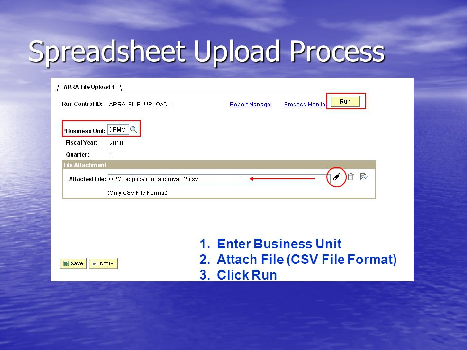 Spreadsheet Upload Process 1.Enter Business Unit 2.Attach File (CSV File Format) 3.Click Run